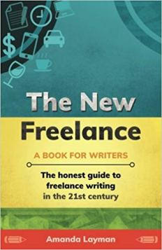 The New Freelance A Book for Writers The Honest Guide to Freelance Writing in the 21st Century